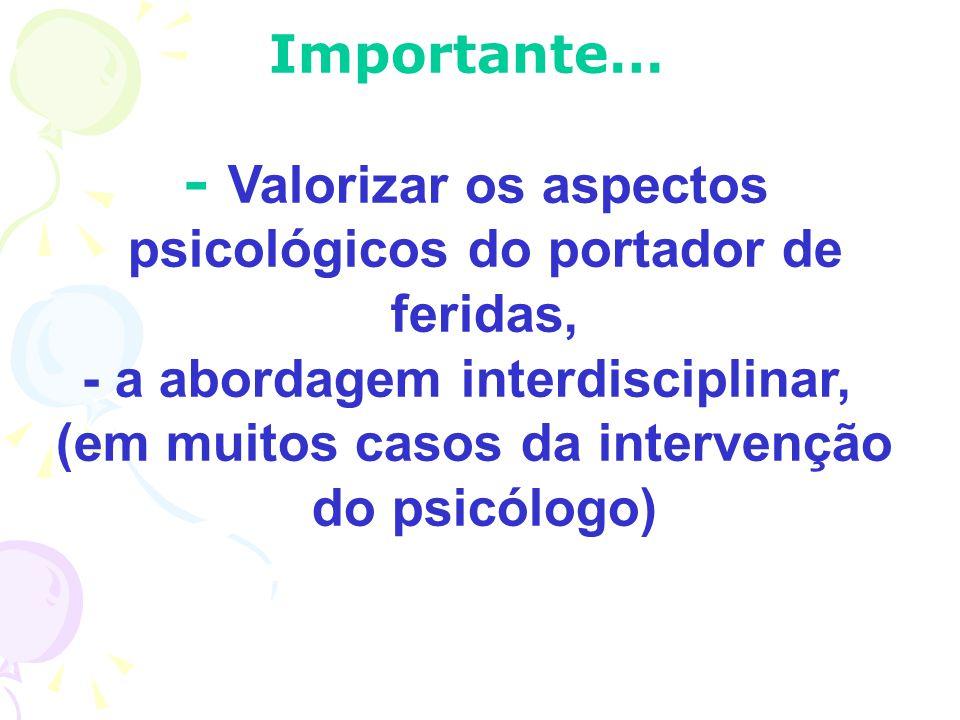 Importante… - Valorizar os aspectos psicológicos do portador de feridas, - a abordagem interdisciplinar, (em muitos casos da intervenção do psicólogo)