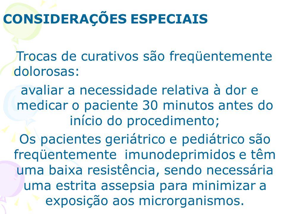 CONSIDERAÇÕES ESPECIAIS Trocas de curativos são freqüentemente dolorosas: avaliar a necessidade relativa à dor e medicar o paciente 30 minutos antes d