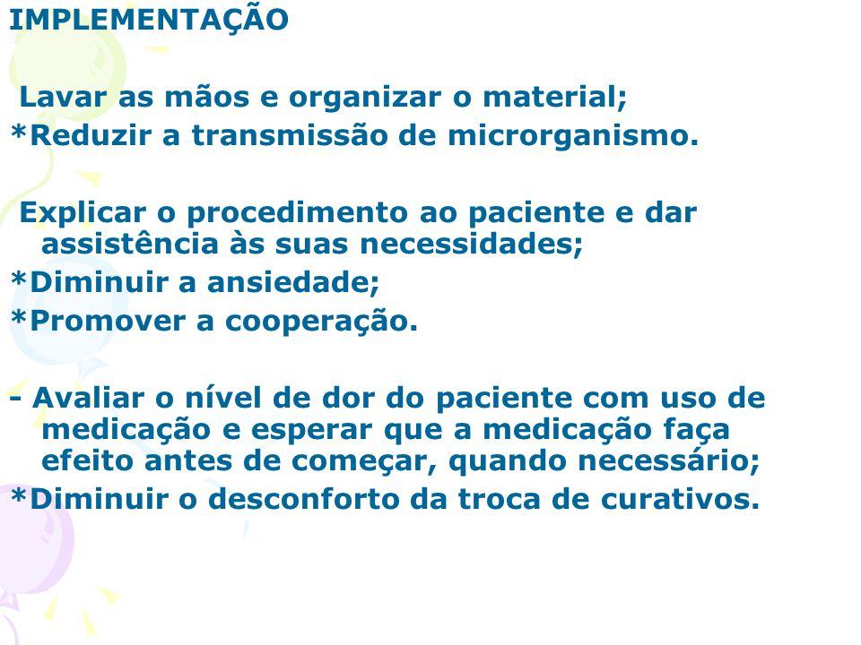 IMPLEMENTAÇÃO Lavar as mãos e organizar o material; *Reduzir a transmissão de microrganismo. Explicar o procedimento ao paciente e dar assistência às