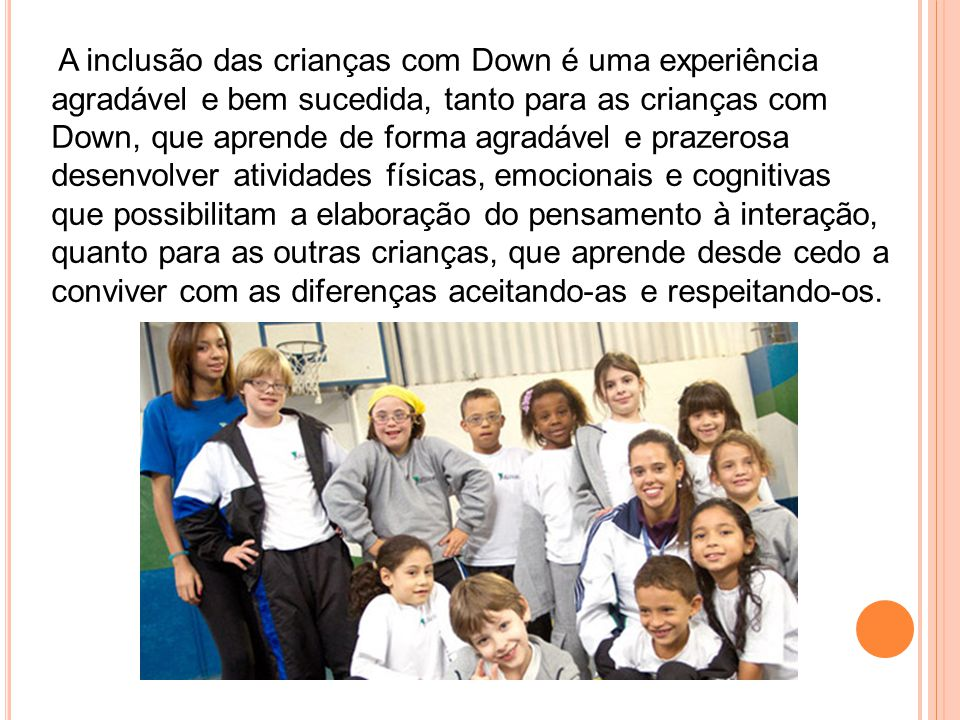 A inclusão das crianças com Down é uma experiência agradável e bem sucedida, tanto para as crianças com Down, que aprende de forma agradável e prazero
