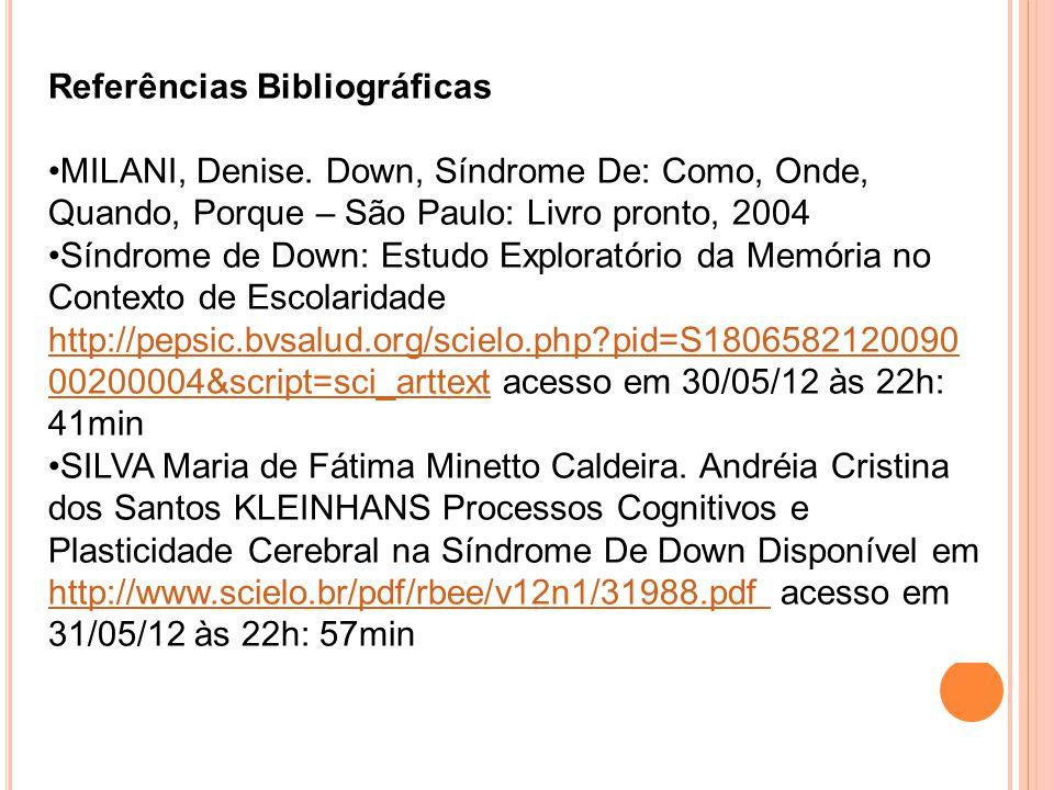 Referências Bibliográficas MILANI, Denise. Down, Síndrome De: Como, Onde, Quando, Porque – São Paulo: Livro pronto, 2004 Síndrome de Down: Estudo Expl