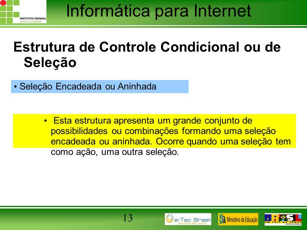 Informática para Internet 13 Estrutura de Controle Condicional ou de Seleção Seleção Encadeada ou Aninhada Esta estrutura apresenta um grande conjunto