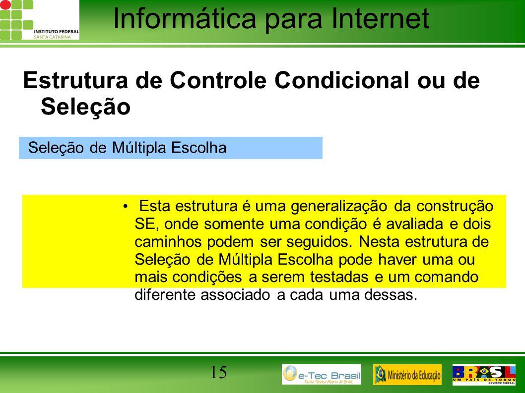 Informática para Internet 15 Estrutura de Controle Condicional ou de Seleção Seleção de Múltipla Escolha Esta estrutura é uma generalização da constru