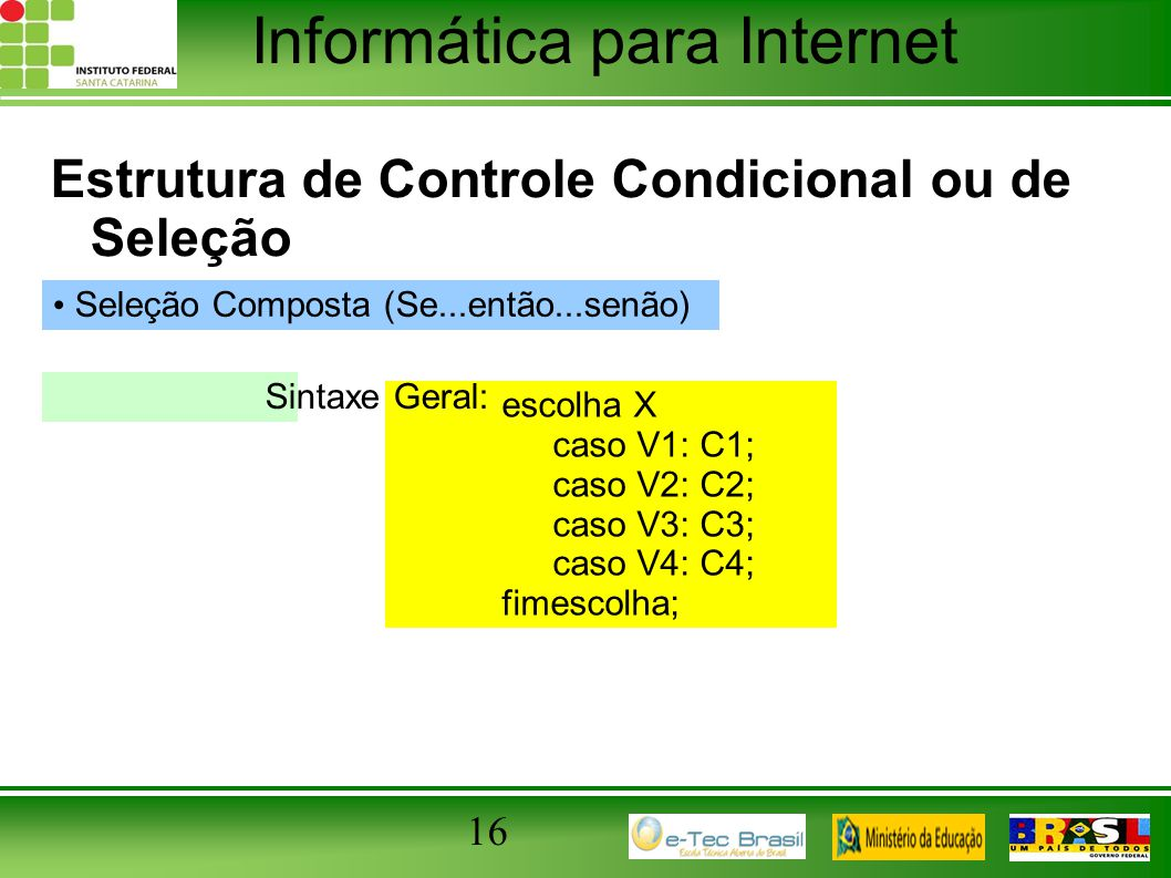 Informática para Internet 16 Estrutura de Controle Condicional ou de Seleção Seleção Composta (Se...então...senão) escolha X caso V1: C1; caso V2: C2;