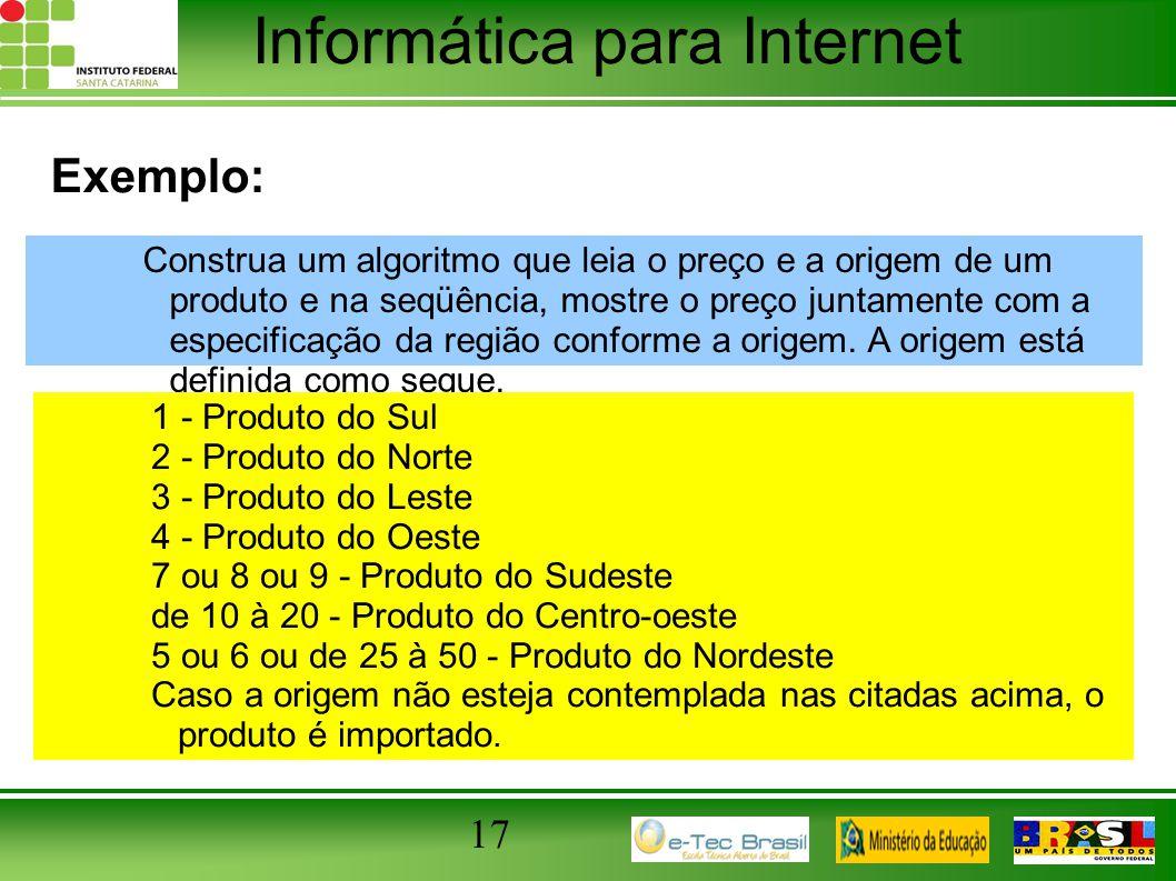 Informática para Internet 17 Exemplo: Construa um algoritmo que leia o preço e a origem de um produto e na seqüência, mostre o preço juntamente com a