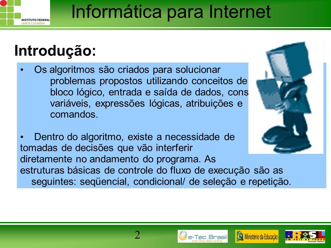 Informática para Internet 2 Introdução: Os algoritmos são criados para solucionar problemas propostos utilizando conceitos de bloco lógico, entrada e