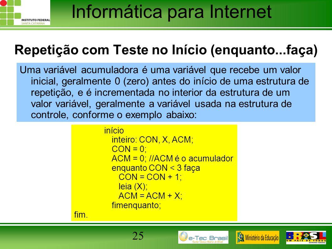 Informática para Internet 25 Repetição com Teste no Início (enquanto...faça) Uma variável acumuladora é uma variável que recebe um valor inicial, gera