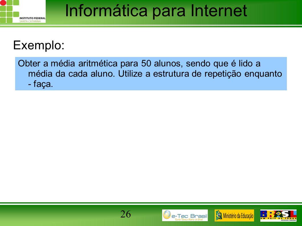 Informática para Internet 26 Exemplo: Obter a média aritmética para 50 alunos, sendo que é lido a média da cada aluno. Utilize a estrutura de repetiçã
