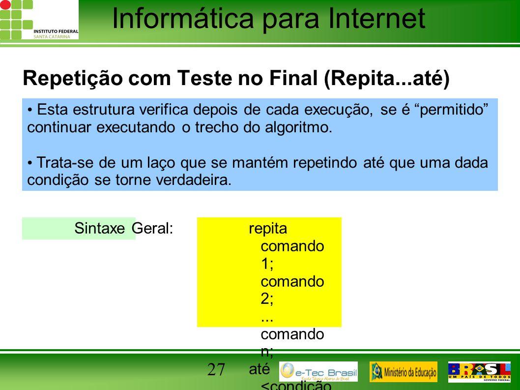Informática para Internet 27 Repetição com Teste no Final (Repita...até) repita comando 1; comando 2;... comando n; até ; Esta estrutura verifica depo