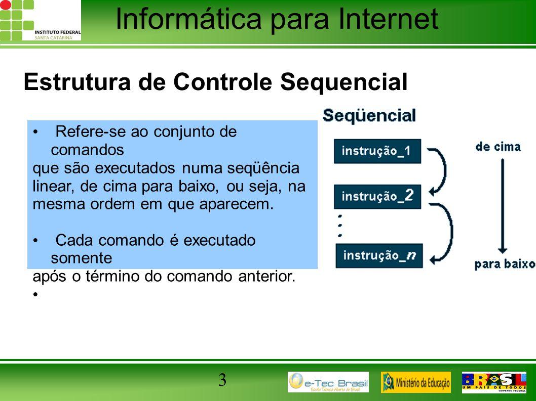 Informática para Internet 3 Estrutura de Controle Sequencial Refere-se ao conjunto de comandos que são executados numa seqüência linear, de cima para