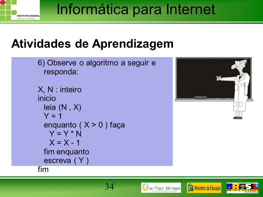Informática para Internet Atividades de Aprendizagem 34 6) Observe o algoritmo a seguir e responda: X, N : inteiro inicio leia (N, X) Y = 1 enquanto (