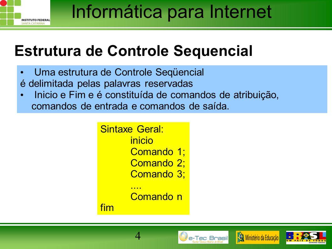 Informática para Internet 4 Estrutura de Controle Sequencial Uma estrutura de Controle Seqüencial é delimitada pelas palavras reservadas Inicio e Fim