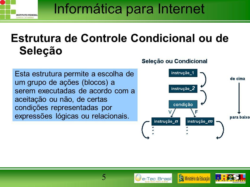 Informática para Internet 5 Estrutura de Controle Condicional ou de Seleção Esta estrutura permite a escolha de um grupo de ações (blocos) a serem exe
