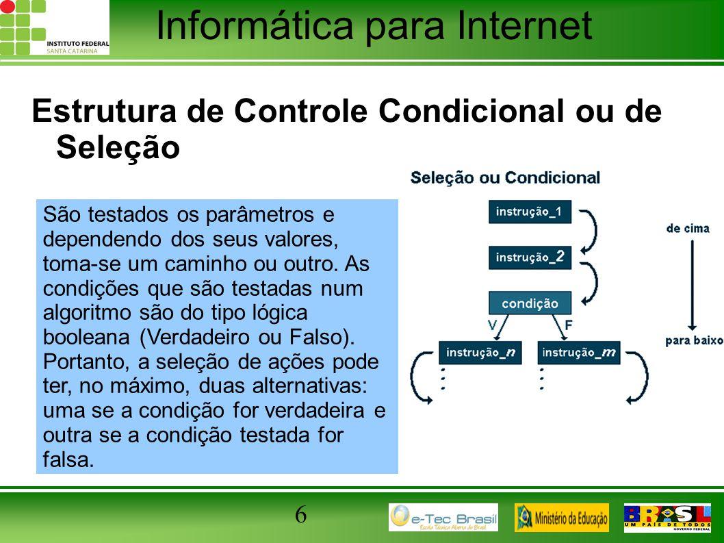 Informática para Internet 6 Estrutura de Controle Condicional ou de Seleção São testados os parâmetros e dependendo dos seus valores, toma-se um camin