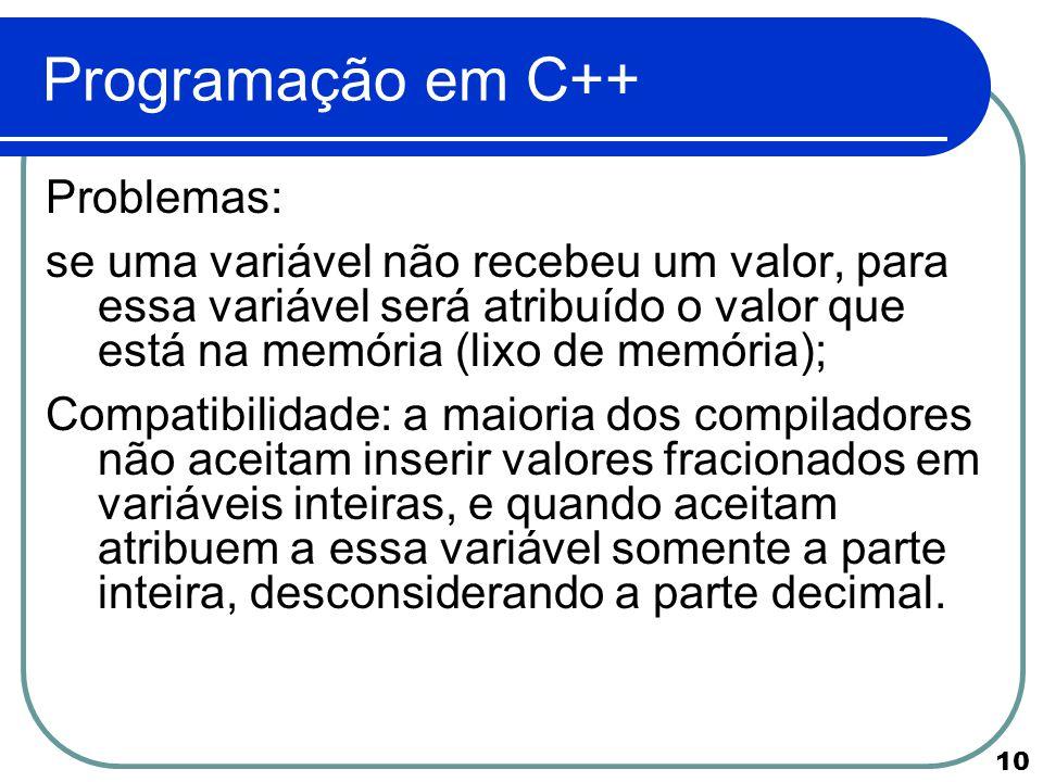 10 Programação em C++ Problemas: se uma variável não recebeu um valor, para essa variável será atribuído o valor que está na memória (lixo de memória)