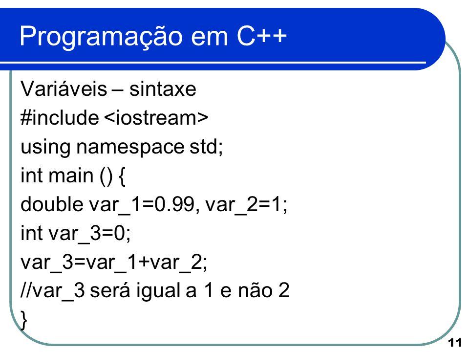 11 Programação em C++ Variáveis – sintaxe #include using namespace std; int main () { double var_1=0.99, var_2=1; int var_3=0; var_3=var_1+var_2; //va