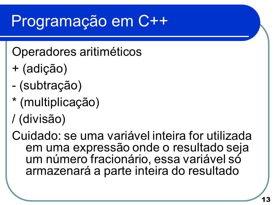 13 Programação em C++ Operadores aritiméticos + (adição) - (subtração) * (multiplicação) / (divisão) Cuidado: se uma variável inteira for utilizada em