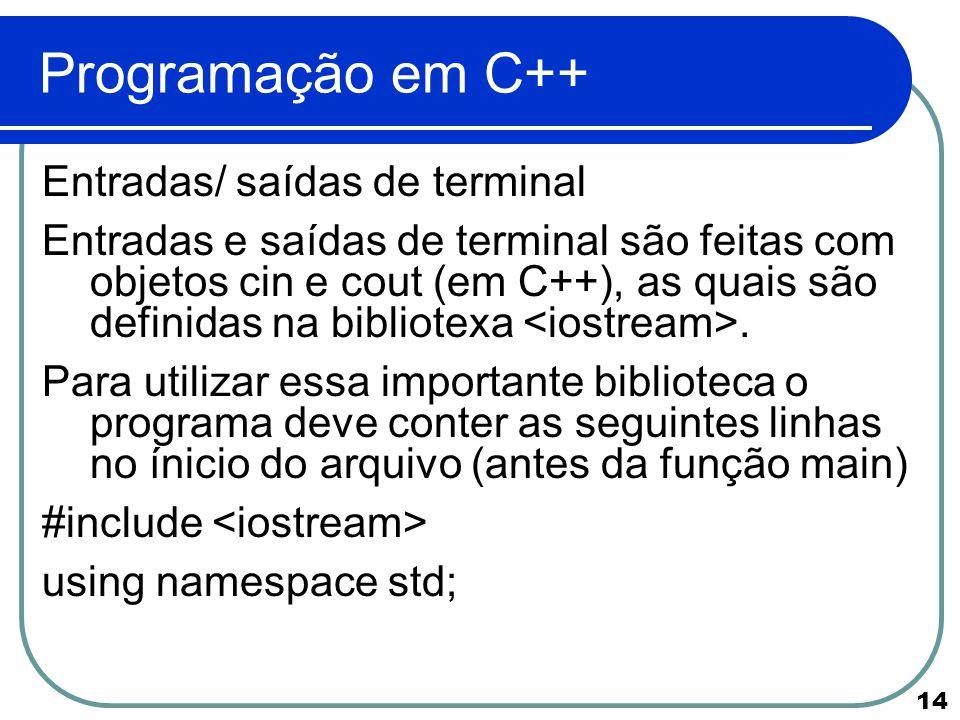 14 Programação em C++ Entradas/ saídas de terminal Entradas e saídas de terminal são feitas com objetos cin e cout (em C++), as quais são definidas na