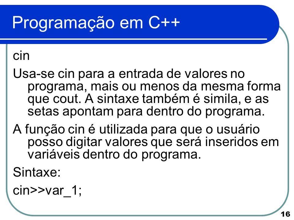 16 Programação em C++ cin Usa-se cin para a entrada de valores no programa, mais ou menos da mesma forma que cout. A sintaxe também é simila, e as set