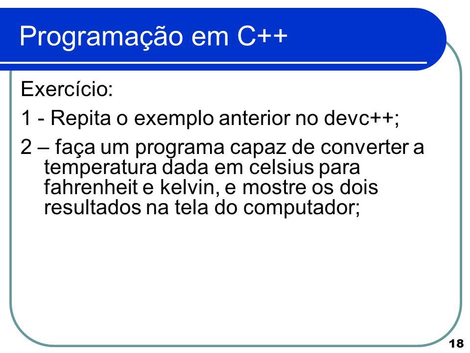 18 Programação em C++ Exercício: 1 - Repita o exemplo anterior no devc++; 2 – faça um programa capaz de converter a temperatura dada em celsius para f