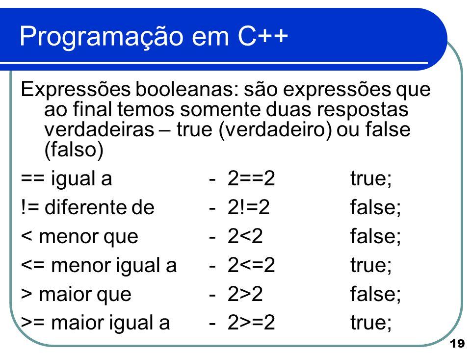 19 Programação em C++ Expressões booleanas: são expressões que ao final temos somente duas respostas verdadeiras – true (verdadeiro) ou false (falso)