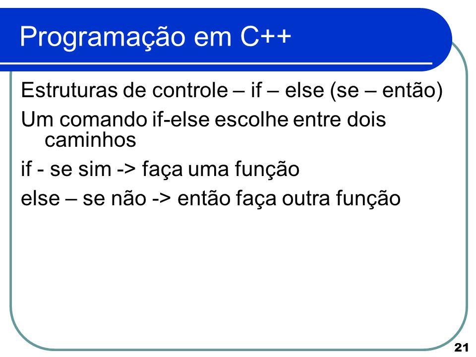 21 Programação em C++ Estruturas de controle – if – else (se – então) Um comando if-else escolhe entre dois caminhos if - se sim -> faça uma função el