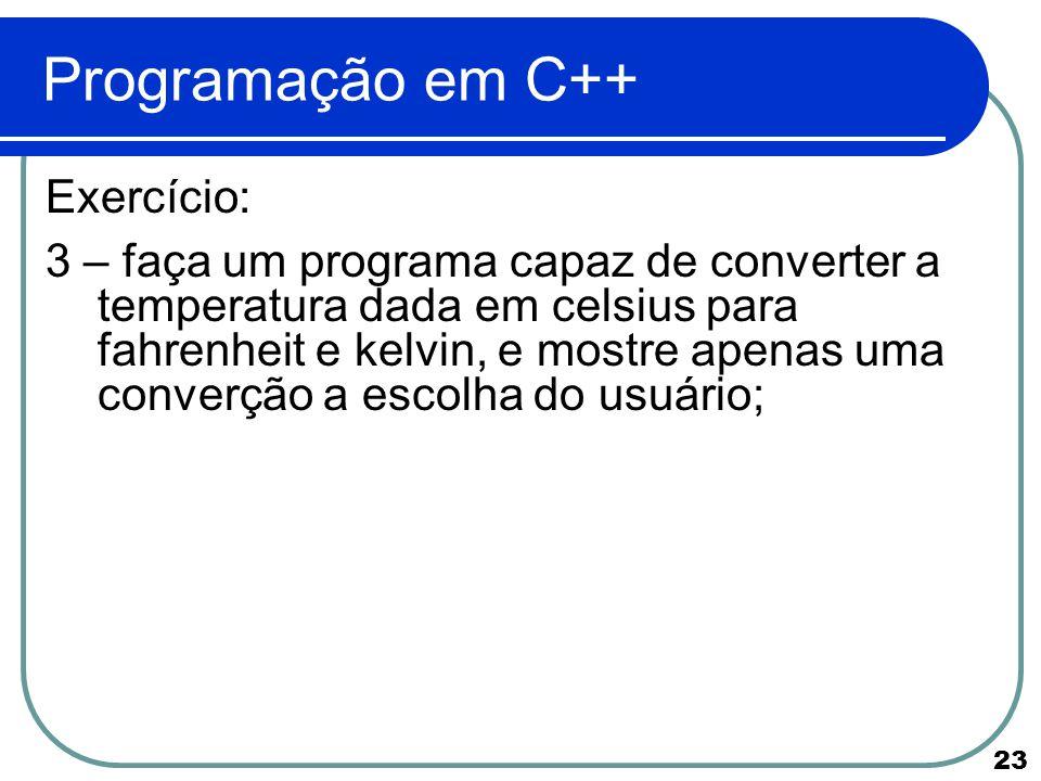 23 Programação em C++ Exercício: 3 – faça um programa capaz de converter a temperatura dada em celsius para fahrenheit e kelvin, e mostre apenas uma c
