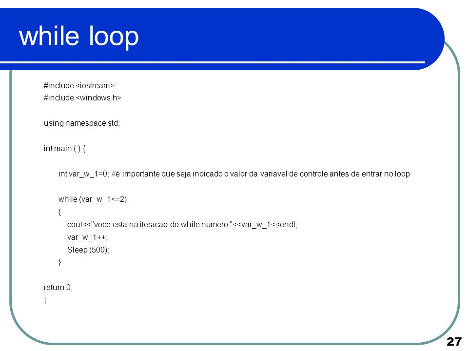 27 while loop #include using namespace std; int main ( ) { int var_w_1=0; //é importante que seja indicado o valor da variavel de controle antes de en