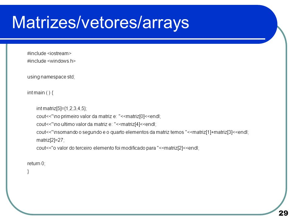 29 Matrizes/vetores/arrays #include using namespace std; int main ( ) { int matriz[5]={1,2,3,4,5}; cout<<