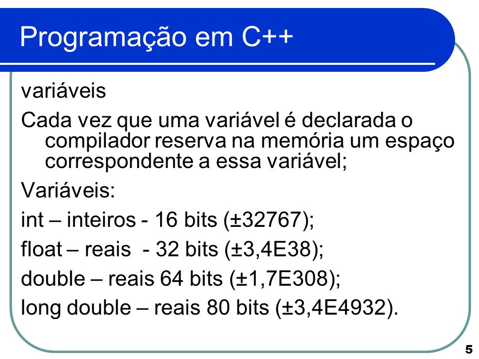 6 Programação em C++ Variáveis bool – 1 byte – valores true or false; char – 1 byte – todos os caracteres ASCII A variável char pode ter seu espaço de memória adaptado conforme definição de programação