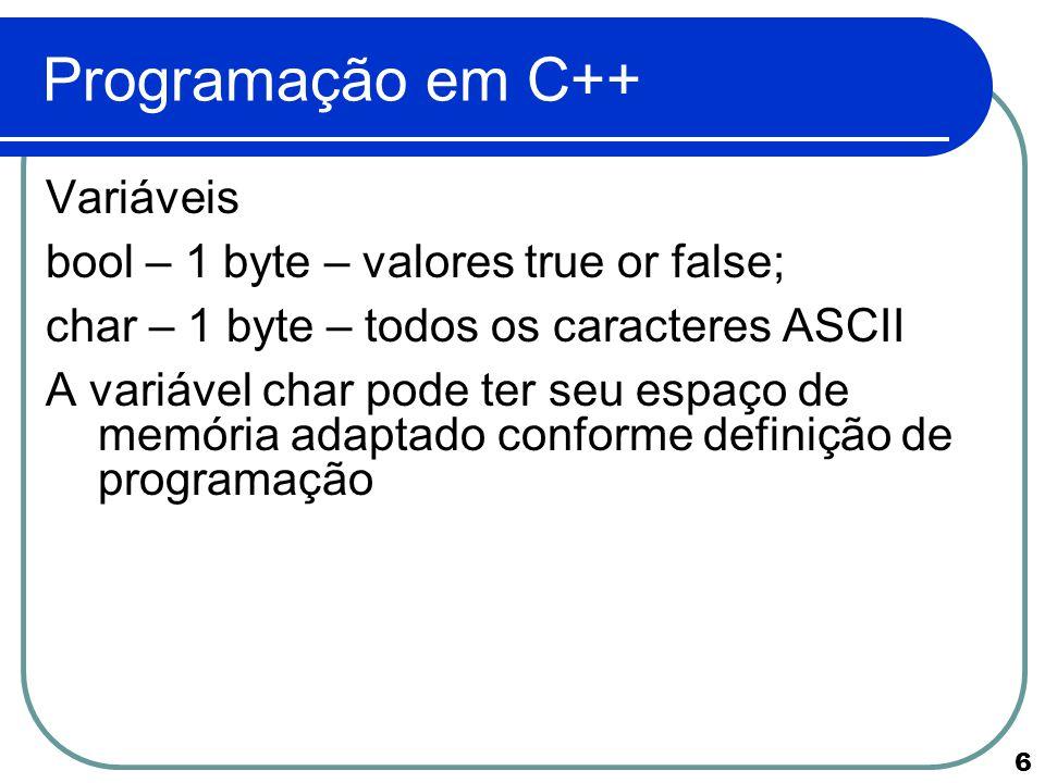 6 Programação em C++ Variáveis bool – 1 byte – valores true or false; char – 1 byte – todos os caracteres ASCII A variável char pode ter seu espaço de