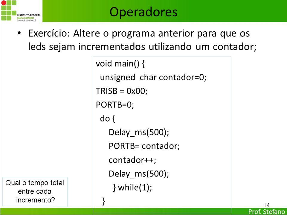 Exercício: Altere o programa anterior para que os leds sejam incrementados utilizando um contador; 14 Operadores void main() { unsigned char contador=