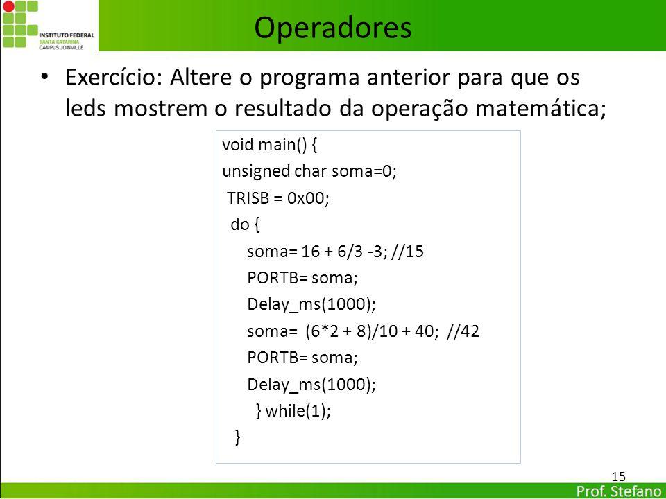 Exercício: Altere o programa anterior para que os leds mostrem o resultado da operação matemática; 15 Operadores void main() { unsigned char soma=0; T