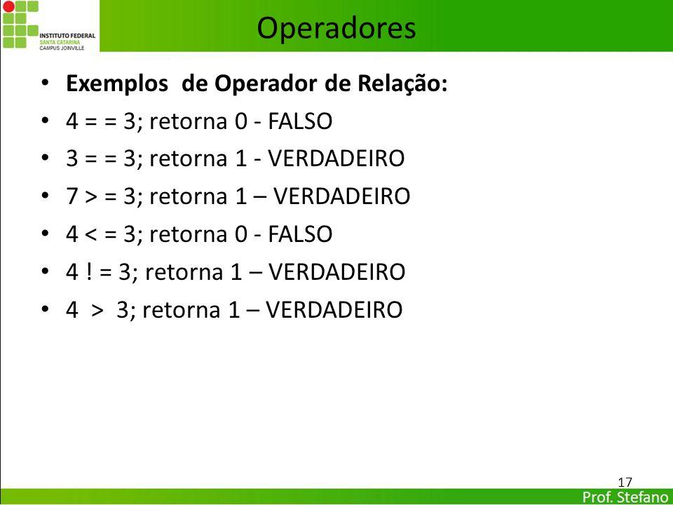 Operadores Exemplos de Operador de Relação: 4 = = 3; retorna 0 - FALSO 3 = = 3; retorna 1 - VERDADEIRO 7 > = 3; retorna 1 – VERDADEIRO 4 < = 3; retorn