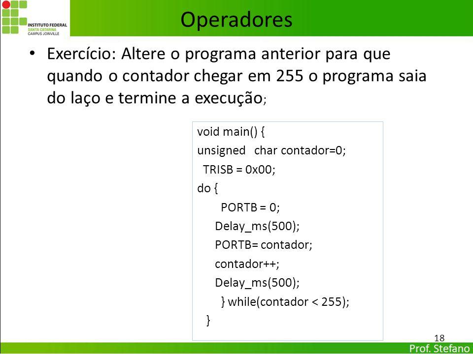 Exercício: Altere o programa anterior para que quando o contador chegar em 255 o programa saia do laço e termine a execução ; 18 Operadores void main(