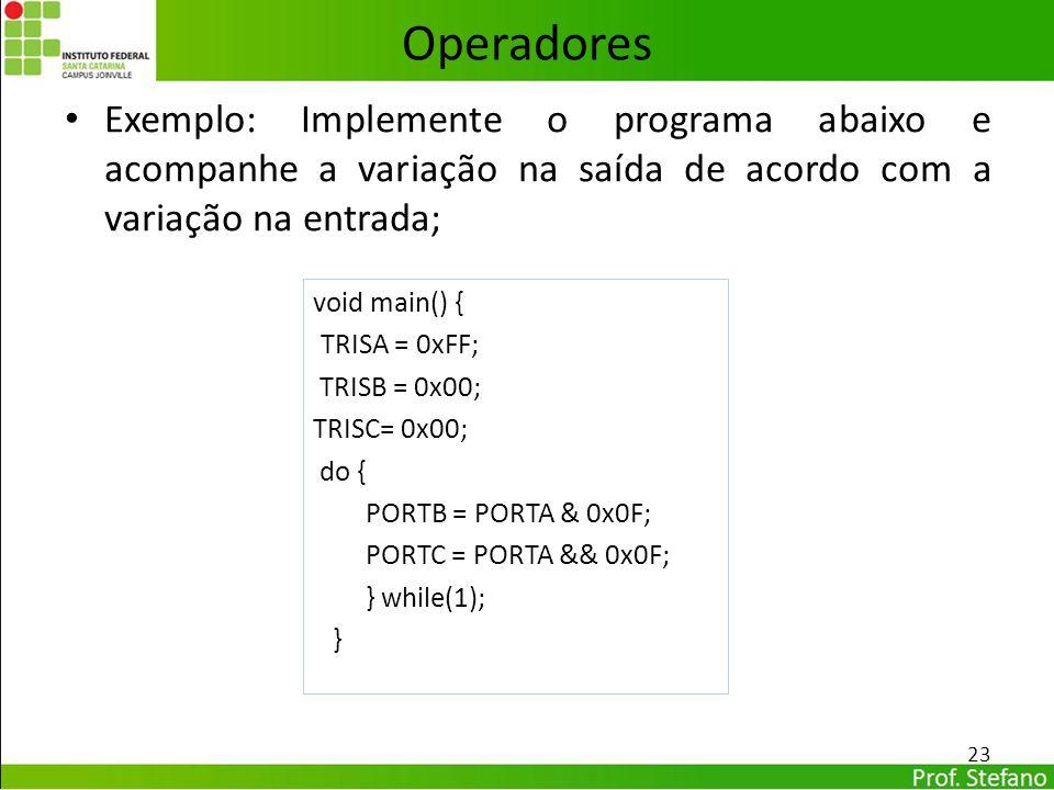 Exemplo: Implemente o programa abaixo e acompanhe a variação na saída de acordo com a variação na entrada; 23 Operadores void main() { TRISA = 0xFF; T