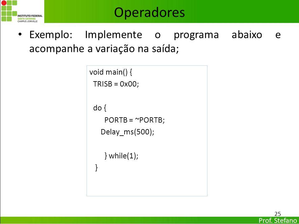 Exemplo: Implemente o programa abaixo e acompanhe a variação na saída; 25 Operadores void main() { TRISB = 0x00; do { PORTB = ~PORTB; Delay_ms(500); }