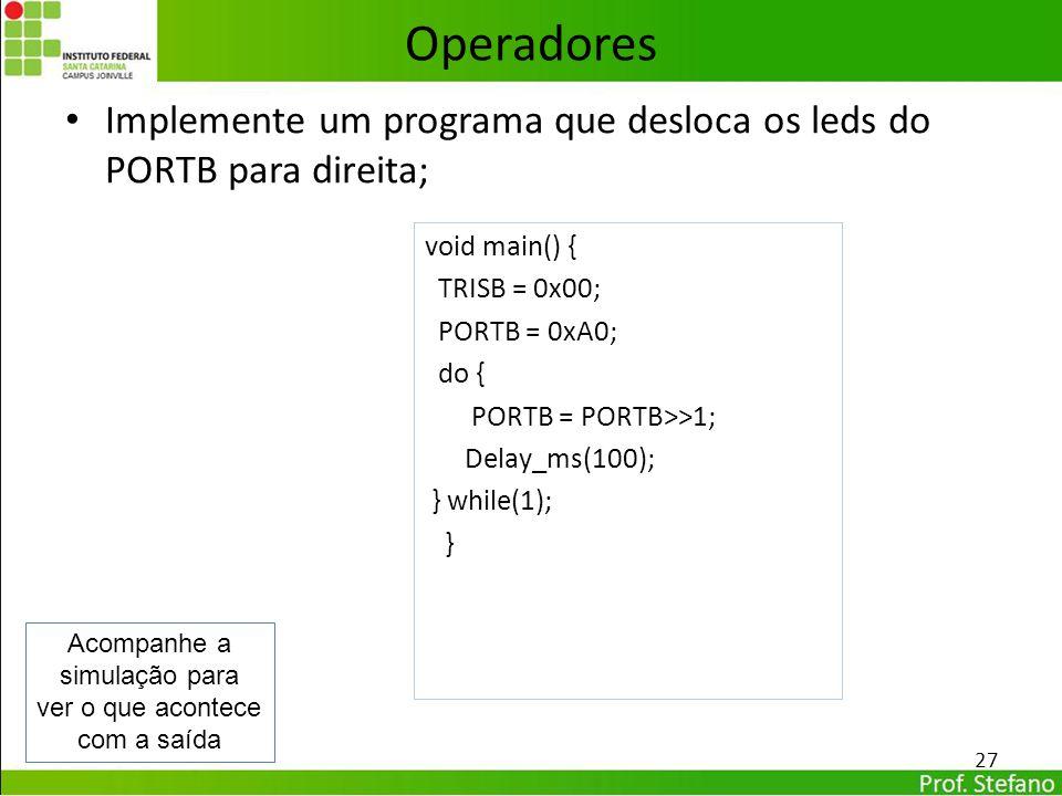 Implemente um programa que desloca os leds do PORTB para direita; 27 Operadores void main() { TRISB = 0x00; PORTB = 0xA0; do { PORTB = PORTB>>1; Delay
