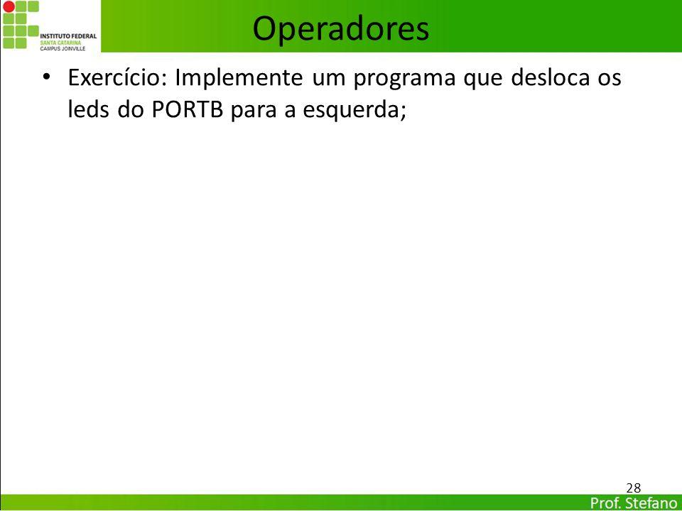 Exercício: Implemente um programa que desloca os leds do PORTB para a esquerda; 28 Operadores
