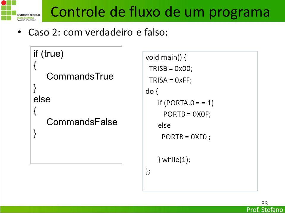 Caso 2: com verdadeiro e falso: 33 Controle de fluxo de um programa void main() { TRISB = 0x00; TRISA = 0xFF; do { if (PORTA.0 = = 1) PORTB = 0X0F; el