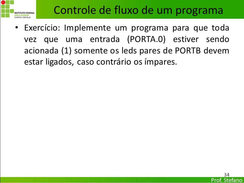 Exercício: Implemente um programa para que toda vez que uma entrada (PORTA.0) estiver sendo acionada (1) somente os leds pares de PORTB devem estar li