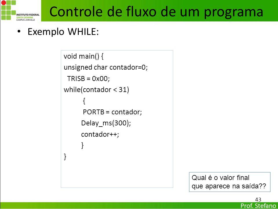 Exemplo WHILE: 43 Controle de fluxo de um programa void main() { unsigned char contador=0; TRISB = 0x00; while(contador < 31) { PORTB = contador; Dela