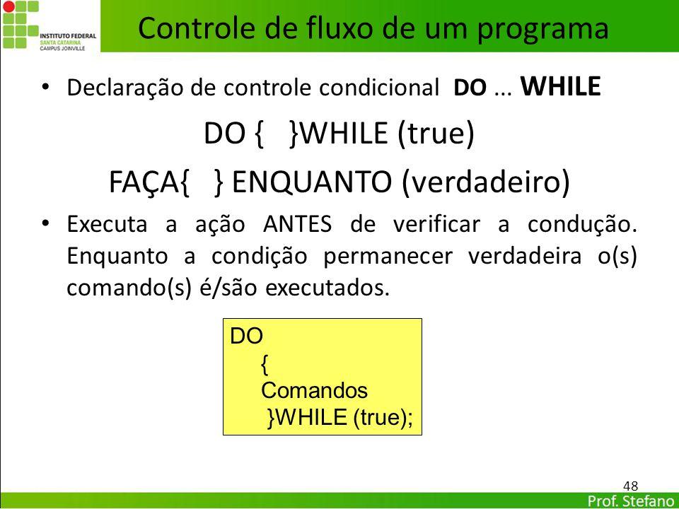 Declaração de controle condicional DO... WHILE DO { }WHILE (true) FAÇA{ } ENQUANTO (verdadeiro) Executa a ação ANTES de verificar a condução. Enquanto