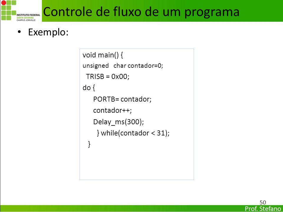 Exemplo: 50 Controle de fluxo de um programa void main() { unsigned char contador=0; TRISB = 0x00; do { PORTB= contador; contador++; Delay_ms(300); }