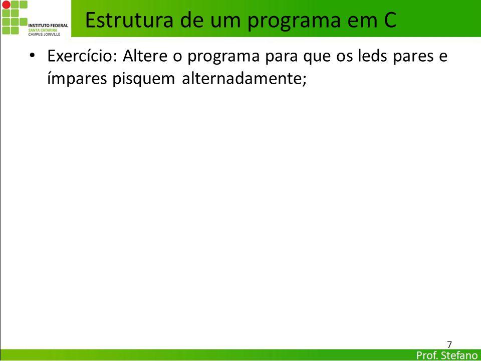 Exercício: Altere o programa para que os leds pares e ímpares pisquem alternadamente; 7 Estrutura de um programa em C