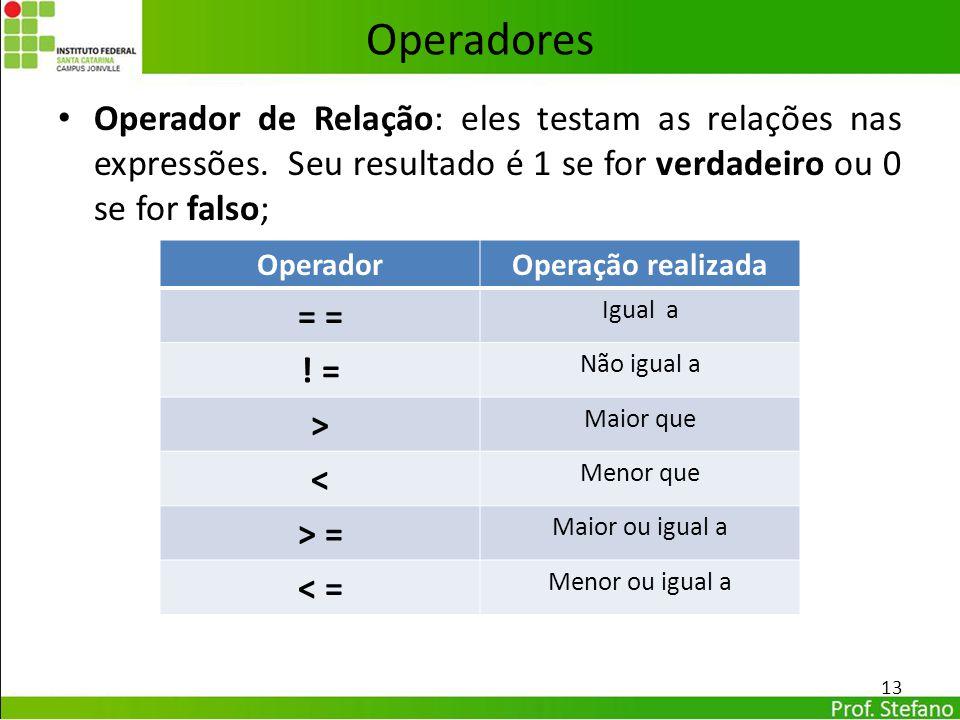 Operadores Operador de Relação: eles testam as relações nas expressões. Seu resultado é 1 se for verdadeiro ou 0 se for falso; 13 OperadorOperação rea