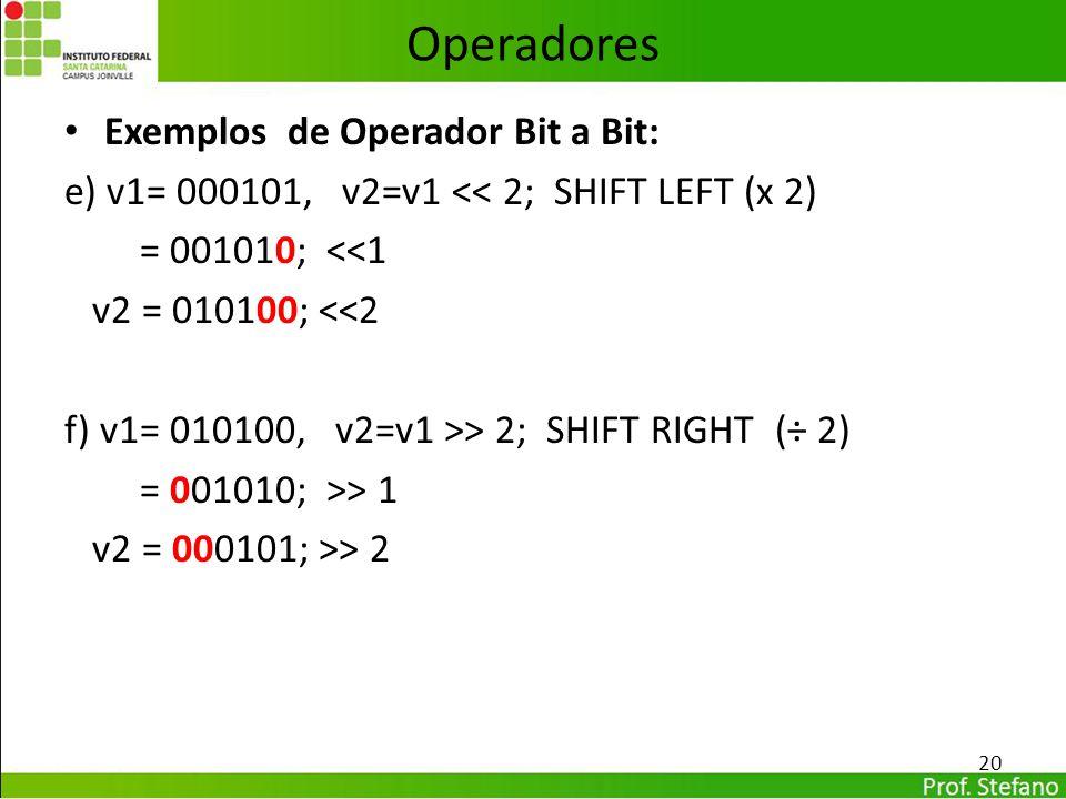 Operadores Exemplos de Operador Bit a Bit: e) v1= 000101, v2=v1 << 2; SHIFT LEFT (x 2) = 001010; <<1 v2 = 010100; <<2 f) v1= 010100, v2=v1 >> 2; SHIFT