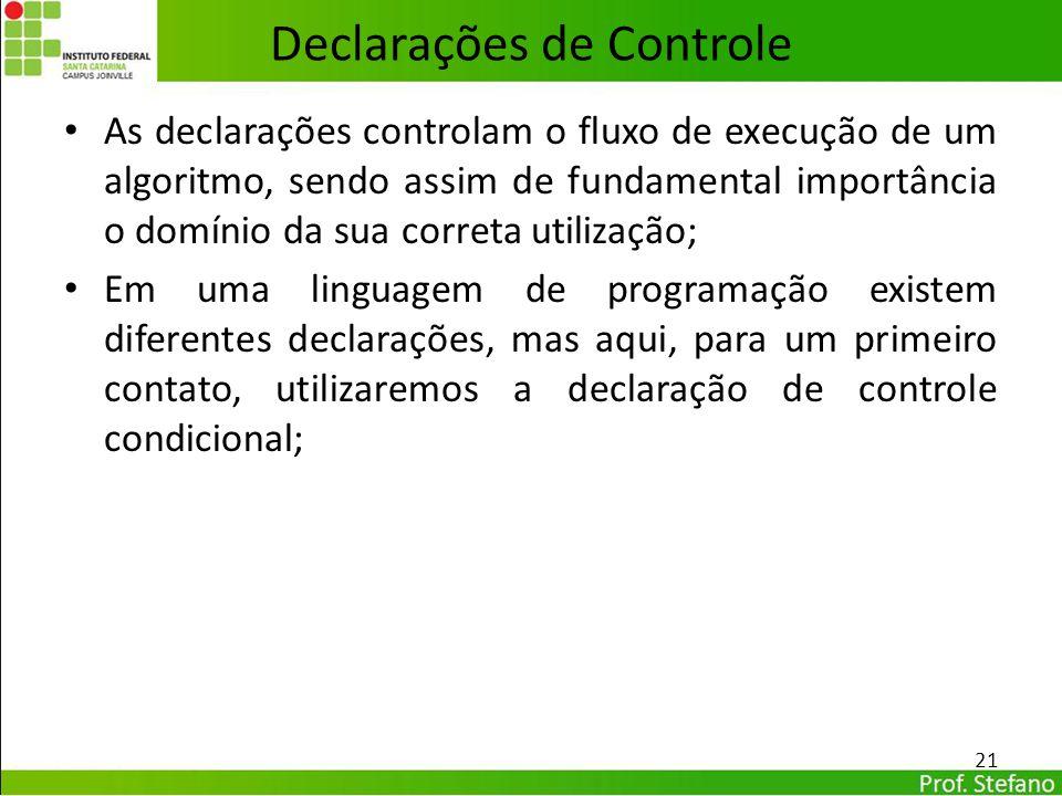 Declarações de Controle As declarações controlam o fluxo de execução de um algoritmo, sendo assim de fundamental importância o domínio da sua correta