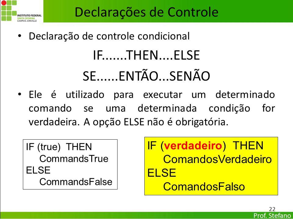 Declarações de Controle Declaração de controle condicional IF.......THEN....ELSE SE......ENTÃO...SENÃO Ele é utilizado para executar um determinado co