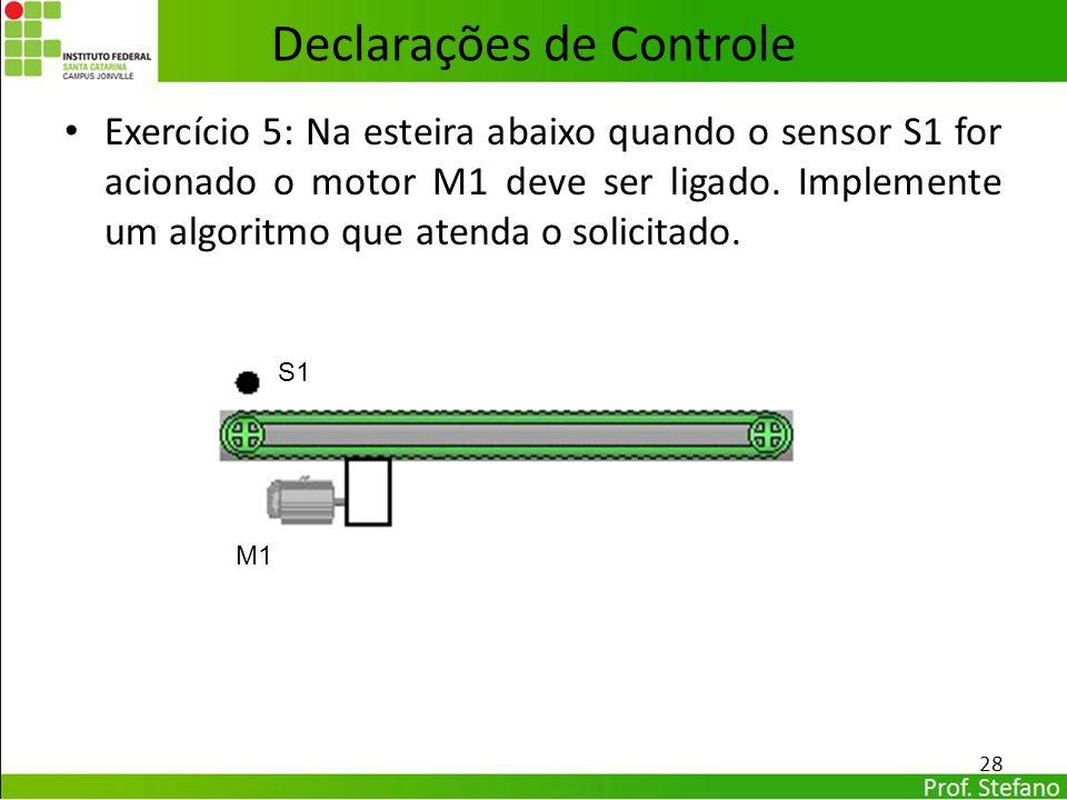 Declarações de Controle Exercício 5: Na esteira abaixo quando o sensor S1 for acionado o motor M1 deve ser ligado. Implemente um algoritmo que atenda